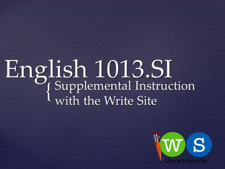 { English 1013.SI Supplemental Instruction with the Write Site.