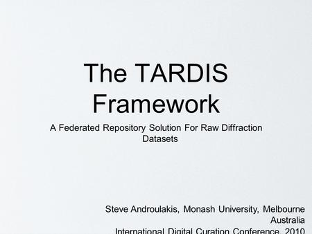 The TARDIS Framework A Federated Repository Solution For Raw Diffraction Datasets Steve Androulakis, Monash University, Melbourne Australia International.