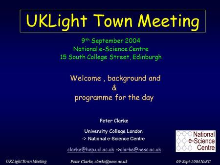 09-Sept-2004 NeSC UKLight Town Meeting Peter Clarke, UKLight Town Meeting Welcome, background and & programme for the day Peter Clarke.