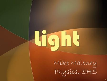 1 Light Light Mike Maloney Physics, SHS © 2003 Mike Maloney2 Objectives What is LIGHT? WHERE DOES IT COME FROM?