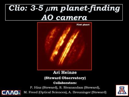 Clio: 3-5  m planet-finding AO camera Ari Heinze (Steward Observatory) Collaborators: P. Hinz (Steward), S. Sivanandam (Steward), M. Freed (Optical Sciences),