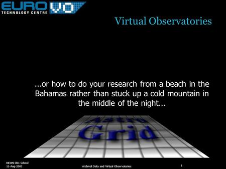 NEON Obs School 11-Aug-2005 Archival Data and Virtual Observatories 1 Virtual Observatories...or how to do your research from a beach in the Bahamas rather.