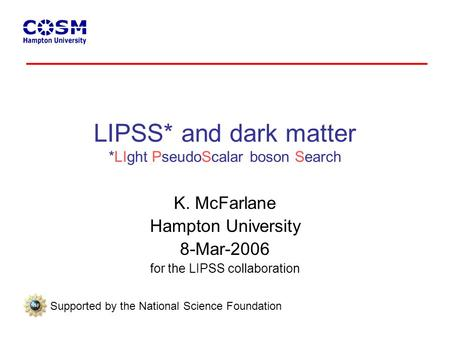 LIPSS* and dark matter *LIght PseudoScalar boson Search K. McFarlane Hampton University 8-Mar-2006 for the LIPSS collaboration Supported by the National.