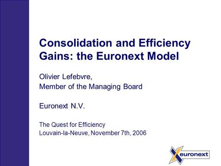 Consolidation and Efficiency Gains: the Euronext Model Olivier Lefebvre, Member of the Managing Board Euronext N.V. The Quest for Efficiency Louvain-la-Neuve,