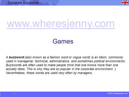 © 2011 wheresjenny.com Corporate Buzzwords A buzzword (also known as a fashion word or vogue word) is an idiom, commonly used in managerial, technical,