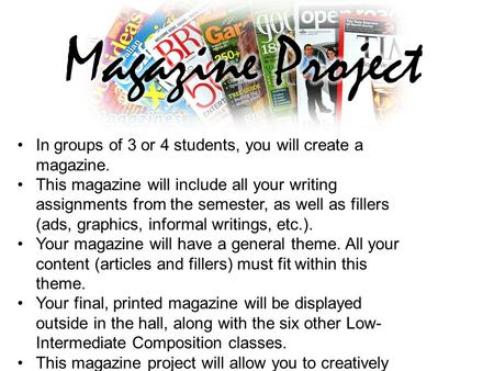 In groups of 3 or 4 students, you will create a magazine. This magazine will include all your writing assignments from the semester, as well as fillers.