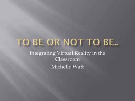 Integrating Virtual Reality in the Classroom Michelle Watt.