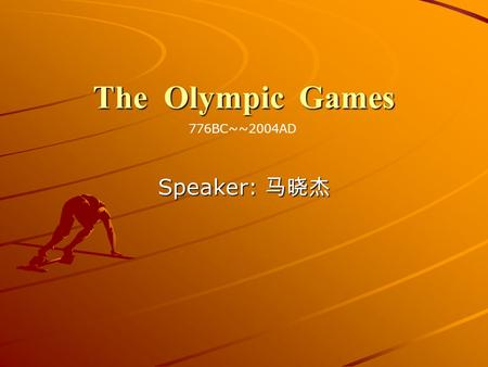 The Olympic Games 776BC~~2004AD Speaker: 马晓杰.