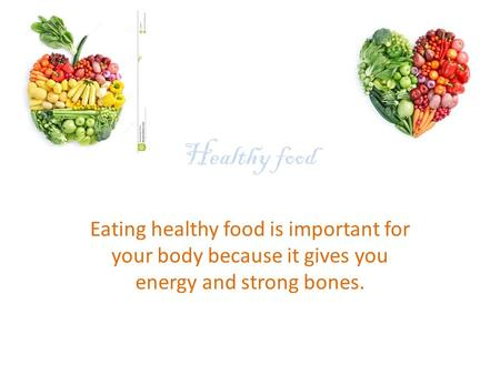 Healthy food Eating healthy food is important for your body because it gives you energy and strong bones.