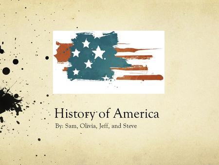 History of America By: Sam, Olivia, Jeff, and Steve.