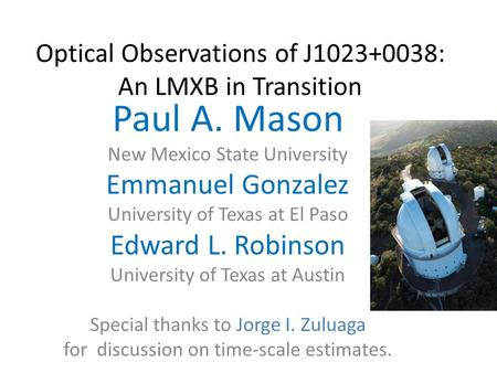 Optical Observations of J1023+0038: An LMXB in Transition Paul A. Mason New Mexico State University Emmanuel Gonzalez University of Texas at El Paso Edward.