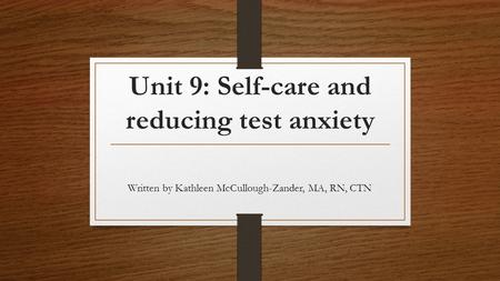 Unit 9: Self-care and reducing test anxiety Written by Kathleen McCullough-Zander, MA, RN, CTN.