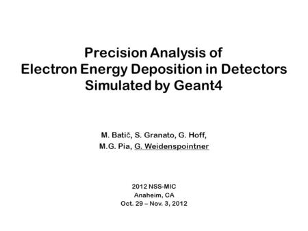 Precision Analysis of Electron Energy Deposition in Detectors Simulated by Geant4 M. Bati č, S. Granato, G. Hoff, M.G. Pia, G. Weidenspointner 2012 NSS-MIC.