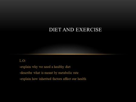 L.O: -explain why we need a healthy diet -describe what is meant by metabolic rate -explain how inherited factors affect our health DIET AND EXERCISE.