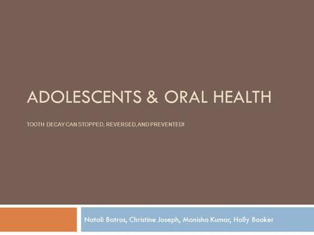 ADOLESCENTS & ORAL HEALTH TOOTH DECAY CAN STOPPED, REVERSED, AND PREVENTED! Natali Batros, Christine Joseph, Monisha Kumar, Holly Booker.