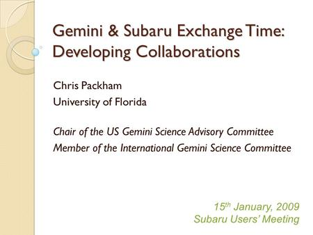 Gemini & Subaru Exchange Time: Developing Collaborations Chris Packham University of Florida Chair of the US Gemini Science Advisory Committee Member of.