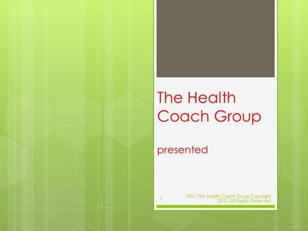 The Health Coach Group presented THC The Health Coach Group Copyright 2012 All Rights Reserved 1.