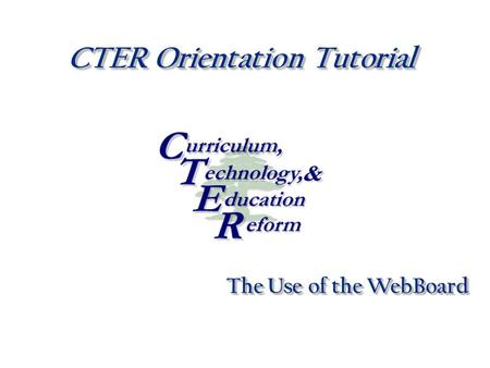 CTER Orientation Tutorial The Use of the WebBoard.