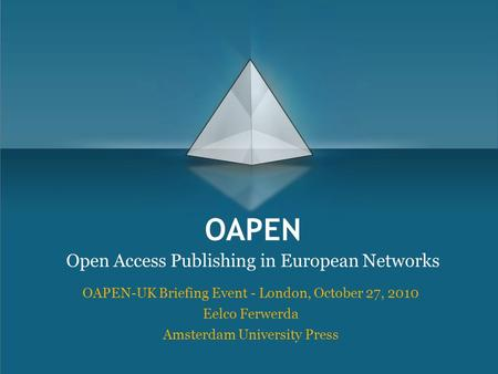 OAPEN Open Access Publishing in European Networks OAPEN-UK Briefing Event - London, October 27, 2010 Eelco Ferwerda Amsterdam University Press.