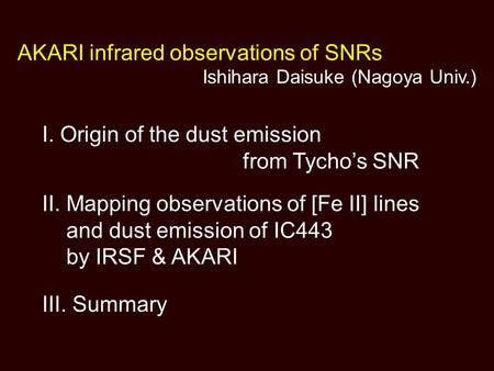I. Origin of the dust emission from Tycho's SNR II. Mapping observations of [Fe II] lines and dust emission of IC443 by IRSF & AKARI III. Summary AKARI.