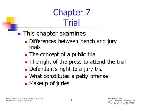 PROCEDURES IN THE JUSTICE SYSTEM, 8 th ed. Roberson, Wallace, and Stuckey PRENTICE HALL ©2007 Pearson Education, Inc. Upper Saddle River, NJ 07458 7-1.