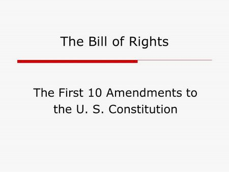 The Bill of Rights The First 10 Amendments to the U. S. Constitution.