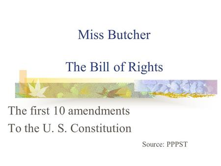 Miss Butcher The Bill of Rights The first 10 amendments To the U. S. Constitution Source: PPPST.