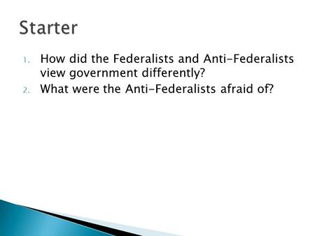 1. How did the Federalists and Anti-Federalists view government differently? 2. What were the Anti-Federalists afraid of?