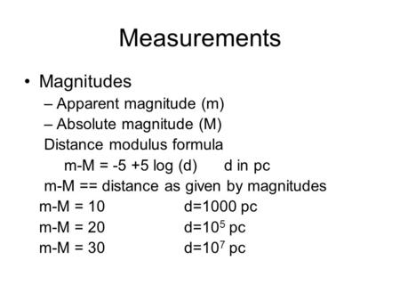 Measurements Magnitudes –Apparent magnitude (m) –Absolute magnitude (M) Distance modulus formula m-M = -5 +5 log (d)d in pc m-M == distance as given by.