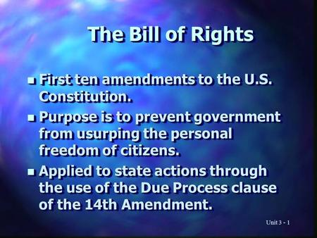 Unit 3 - 1 The Bill of Rights n First ten amendments to the U.S. Constitution. n Purpose is to prevent government from usurping the personal freedom of.