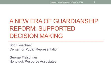 A NEW ERA OF GUARDIANSHIP REFORM: SUPPORTED DECISION MAKING Bob Fleischner Center for Public Representation George Fleischner Nonotuck Resource Associates.