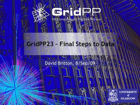 GridPP23 – Final Steps to Data David Britton, 8/Sep/09.