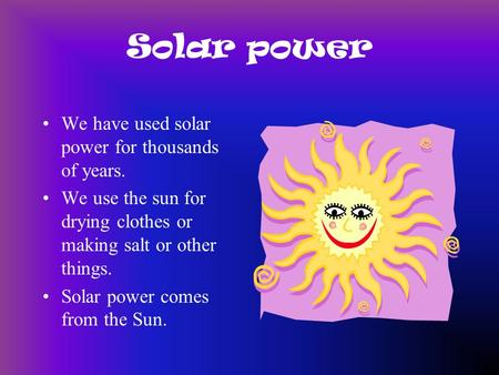 Solar power We have used solar power for thousands of years. We use the sun for drying clothes or making salt or other things. Solar power comes from.