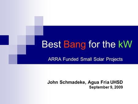 Best Bang for the kW ARRA Funded Small Solar Projects John Schmadeke, Agua Fria UHSD September 9, 2009.