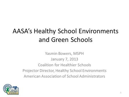 AASA's Healthy School Environments and Green Schools Yasmin Bowers, MSPH January 7, 2013 Coalition for Healthier Schools Projector Director, Healthy School.