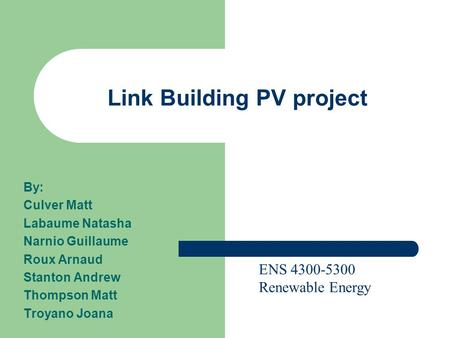 Link Building PV project By: Culver Matt Labaume Natasha Narnio Guillaume Roux Arnaud Stanton Andrew Thompson Matt Troyano Joana ENS 4300-5300 Renewable.