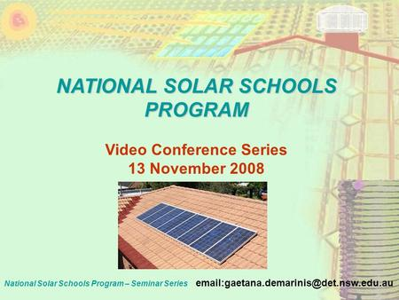 National Solar Schools Program – Seminar Series NATIONAL SOLAR SCHOOLS PROGRAM Video Conference Series 13 November.