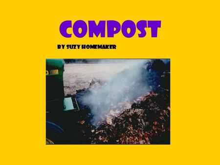compost By Suzy Homemaker What is it? Compost is created by recycling yard and kitchen wastes which decompose into a rich, Dark crumbly substance that.