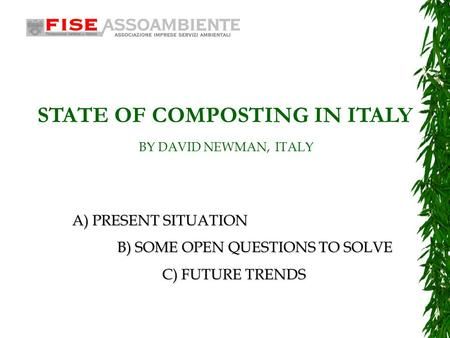 A)PRESENT SITUATION A) PRESENT SITUATION B) SOME OPEN QUESTIONS TO SOLVE C)FUTURE TRENDS C) FUTURE TRENDS STATE OF COMPOSTING IN ITALY BY DAVID NEWMAN,