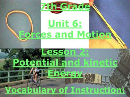 7th Grade Unit 6: Forces and Motion Lesson 2: Potential and kinetic Energy Vocabulary of Instruction: