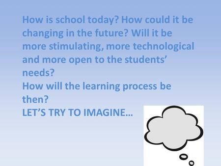 How is school today? How could it be changing in the future? Will it be more stimulating, more technological and more open to the students' needs? How.