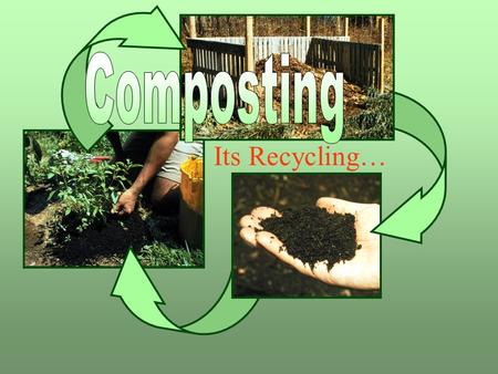 Its Recycling…. What is composting? Grass clippings Food scraps Leaves Using the natural process of decay to change organic wastes into a valuable humus-like.