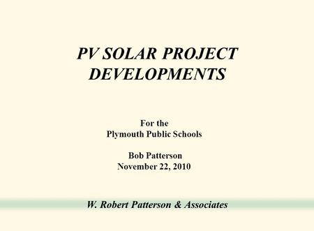 W. Robert Patterson & Associates PV SOLAR PROJECT DEVELOPMENTS For the Plymouth Public Schools Bob Patterson November 22, 2010.