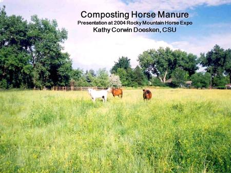 Composting Horse Manure Presentation at 2004 Rocky Mountain Horse Expo Kathy Corwin Doesken, CSU.