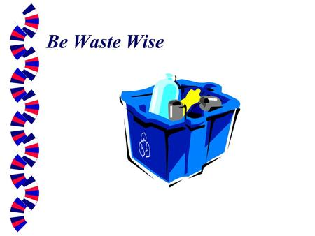 Be Waste Wise. What can I do?  Americans produce an average of 4.3 pounds of waste every year.  To lower this amount you can: Buy less packaging. Re-use.