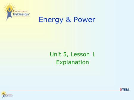 Energy & Power Unit 5, Lesson 1 Explanation. The Unit Big Idea The designed world is the product of a design process, which provides ways to turn resources.