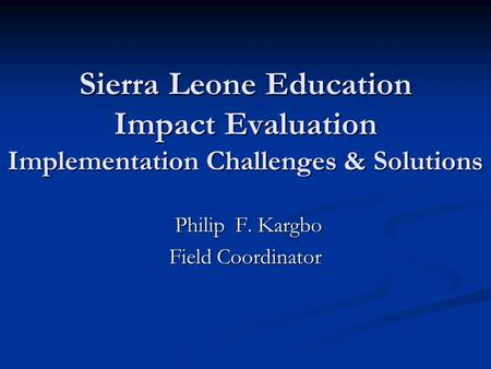 Sierra Leone Education Impact Evaluation Implementation Challenges & Solutions Philip F. Kargbo Philip F. Kargbo Field Coordinator.