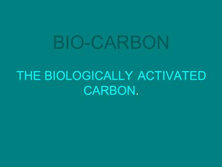 BIO-CARBON THE BIOLOGICALLY ACTIVATED CARBON.. BIO-CARBON What is it? Why was it formulated?