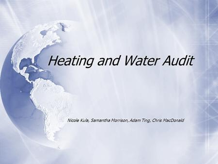 Heating and Water Audit Nicole Kula, Samantha Morrison, Adam Ting, Chris MacDonald.