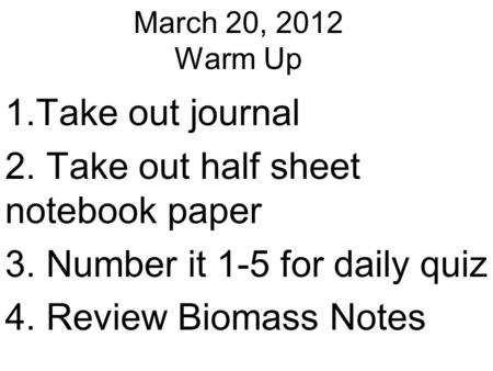March 20, 2012 Warm Up 1.Take out journal 2. Take out half sheet notebook paper 3. Number it 1-5 for daily quiz 4. Review Biomass Notes.